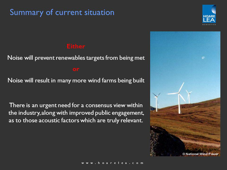 www.hoarelea.com Summary of current situation Either Noise will prevent renewables targets from being met or Noise will result in many more wind farms being built There is an urgent need for a consensus view within the industry, along with improved public engagement, as to those acoustic factors which are truly relevant.