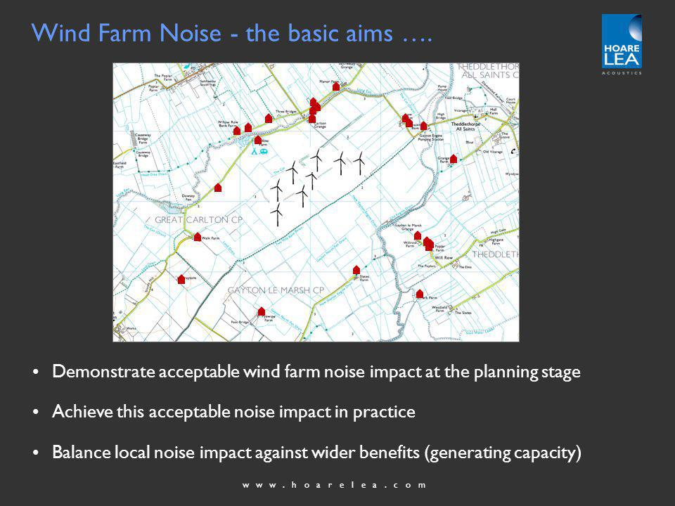 www.hoarelea.com BS4142 was used as a helpful starting point but recognised as having a number of practical limitations … Wind farms are likely to be developed in largely rural areas and not in the areas to which the BS4142 standard is principally addressed, namely mixed residential and industrial areas The scope of BS 4142 specifically precludes situations where background noise levels lie below 30 dB(A) but such low levels can be encountered in rural areas BS 4142 recommends that noise measurements should not be taken in extreme weather conditions such as high wind speeds greater than 5 metres per second average – just those conditions under which wind farms would be operating