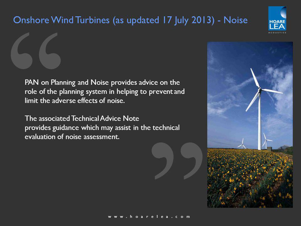 www.hoarelea.com Onshore Wind Turbines (as updated 17 July 2013) - Noise PAN on Planning and Noise provides advice on the role of the planning system in helping to prevent and limit the adverse effects of noise.