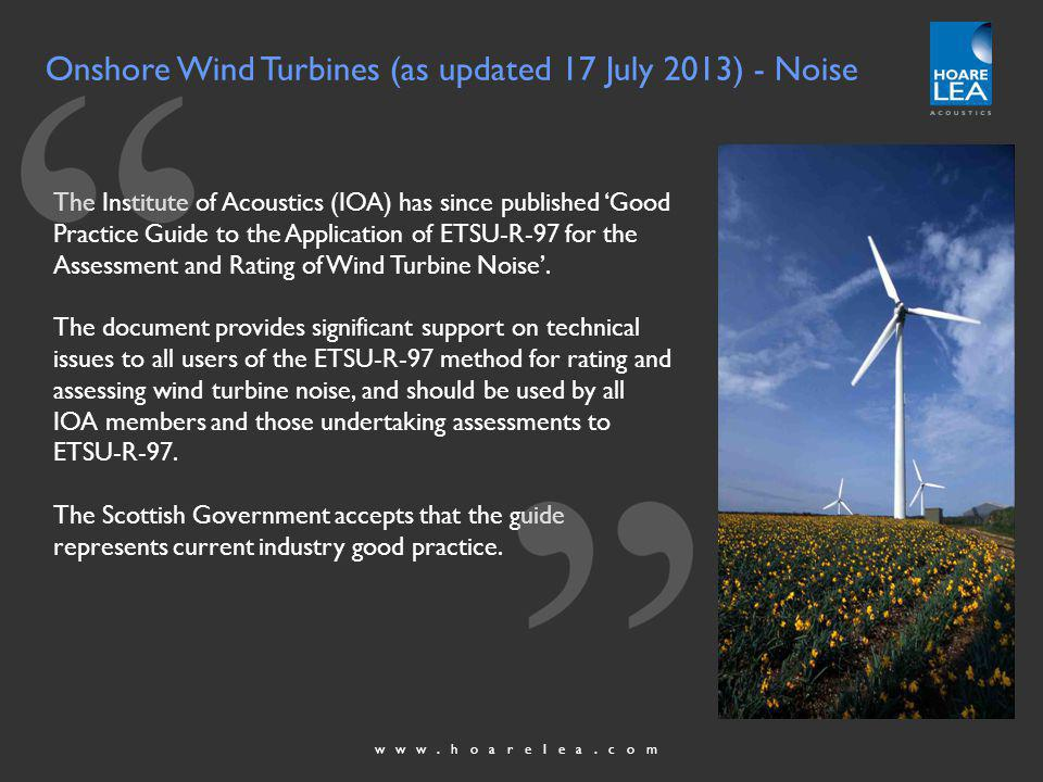 www.hoarelea.com Onshore Wind Turbines (as updated 17 July 2013) - Noise The Institute of Acoustics (IOA) has since published Good Practice Guide to the Application of ETSU-R-97 for the Assessment and Rating of Wind Turbine Noise.
