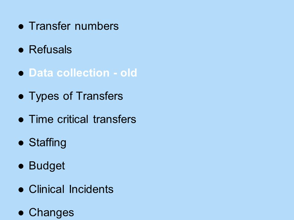 Transfer numbers Refusals Data collection - old Types of Transfers Time critical transfers Staffing Budget Clinical Incidents Changes