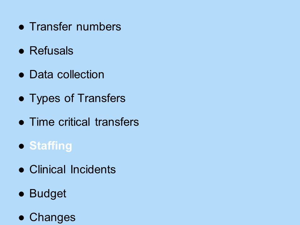 Transfer numbers Refusals Data collection Types of Transfers Time critical transfers Staffing Clinical Incidents Budget Changes
