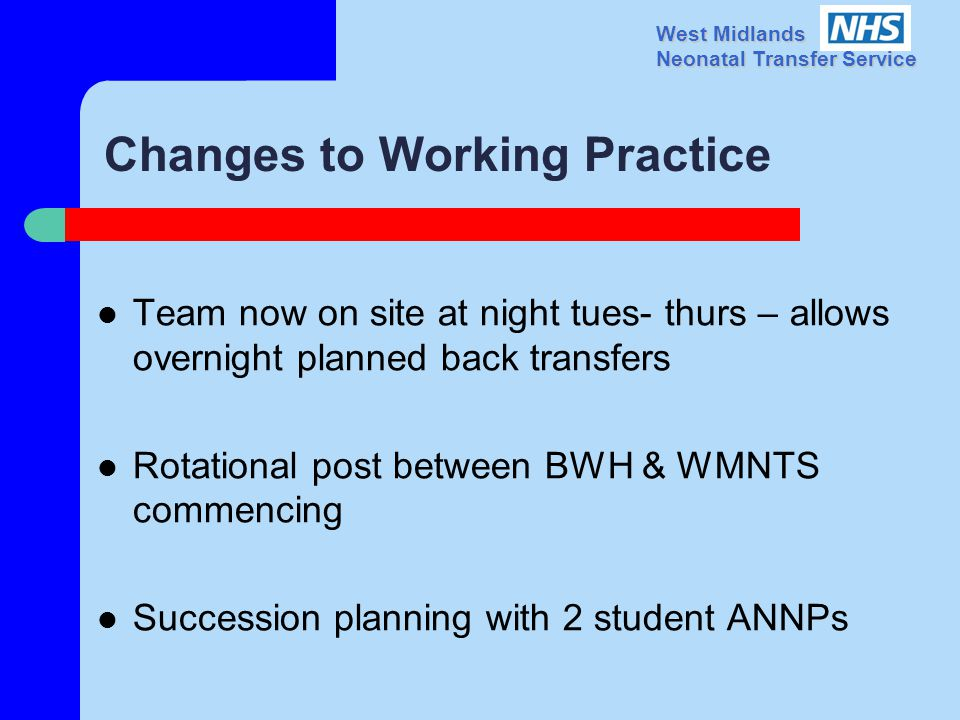 West Midlands Neonatal Transfer Service Changes to Working Practice Team now on site at night tues- thurs – allows overnight planned back transfers Rotational post between BWH & WMNTS commencing Succession planning with 2 student ANNPs