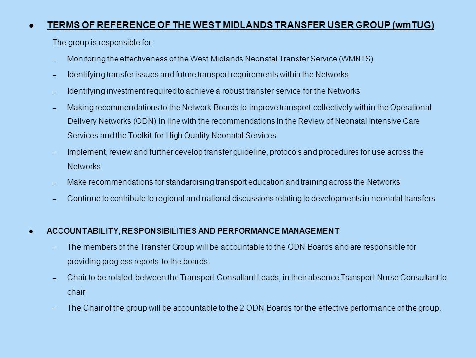 TERMS OF REFERENCE OF THE WEST MIDLANDS TRANSFER USER GROUP (wmTUG) The group is responsible for: – Monitoring the effectiveness of the West Midlands Neonatal Transfer Service (WMNTS) – Identifying transfer issues and future transport requirements within the Networks – Identifying investment required to achieve a robust transfer service for the Networks – Making recommendations to the Network Boards to improve transport collectively within the Operational Delivery Networks (ODN) in line with the recommendations in the Review of Neonatal Intensive Care Services and the Toolkit for High Quality Neonatal Services – Implement, review and further develop transfer guideline, protocols and procedures for use across the Networks – Make recommendations for standardising transport education and training across the Networks – Continue to contribute to regional and national discussions relating to developments in neonatal transfers ACCOUNTABILITY, RESPONSIBILITIES AND PERFORMANCE MANAGEMENT – The members of the Transfer Group will be accountable to the ODN Boards and are responsible for providing progress reports to the boards.