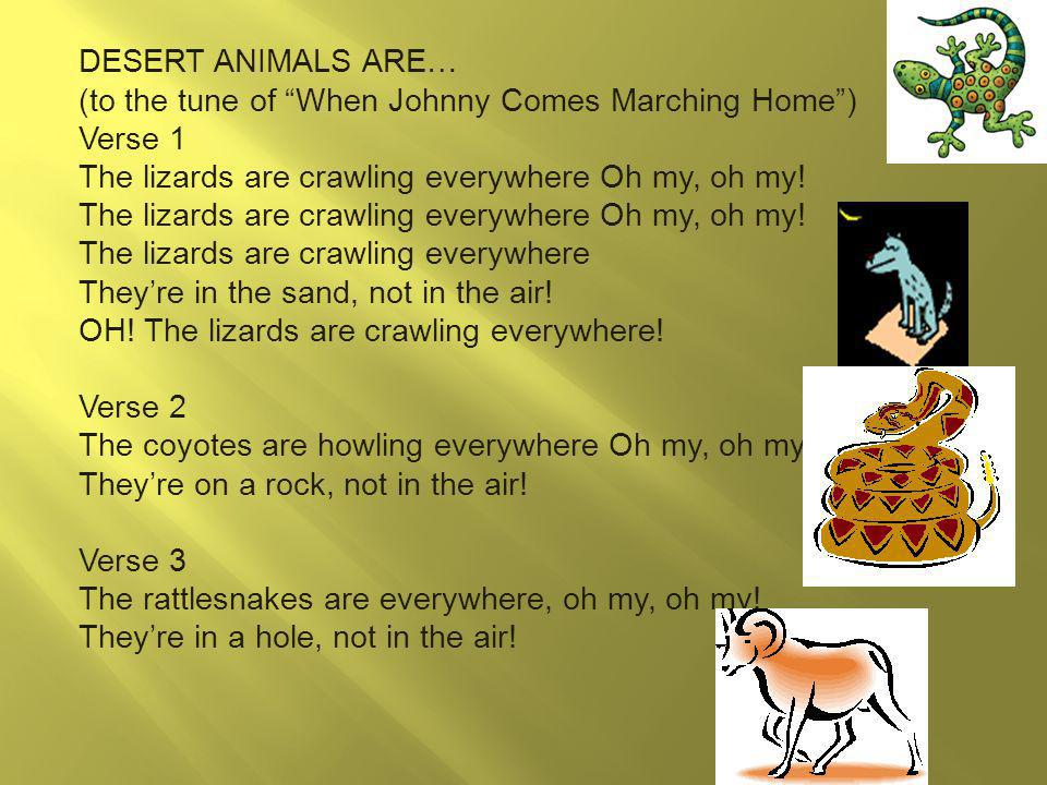 DESERT ANIMALS ARE… (to the tune of When Johnny Comes Marching Home) Verse 1 The lizards are crawling everywhere Oh my, oh my.