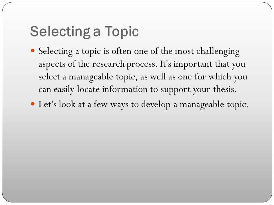 Selecting a Topic Selecting a topic is often one of the most challenging aspects of the research process. It's important that you select a manageable