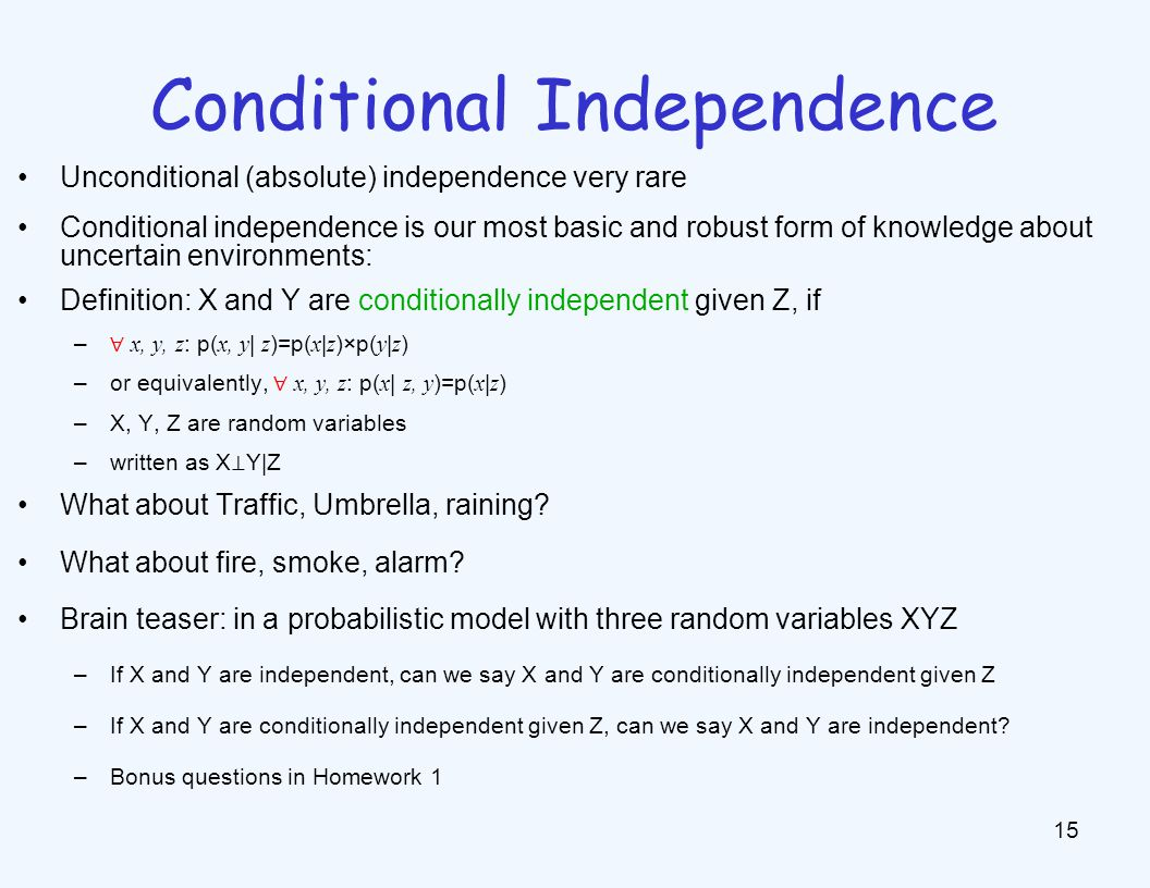Conditional Independence 15 Unconditional (absolute) independence very rare Conditional independence is our most basic and robust form of knowledge ab