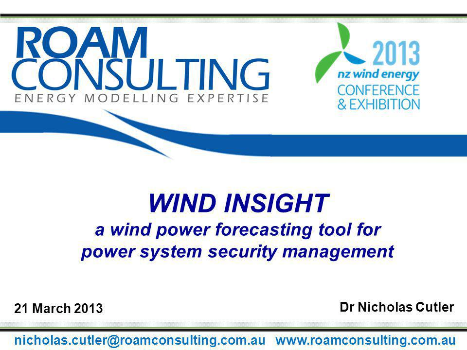 WIND INSIGHT a wind power forecasting tool for power system security management Dr Nicholas Cutler 21 March 2013 nicholas.cutler@roamconsulting.com.au www.roamconsulting.com.au