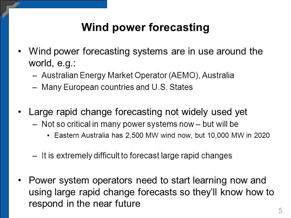 Wind power forecasting Wind power forecasting systems are in use around the world, e.g.: –Australian Energy Market Operator (AEMO), Australia –Many European countries and U.S.