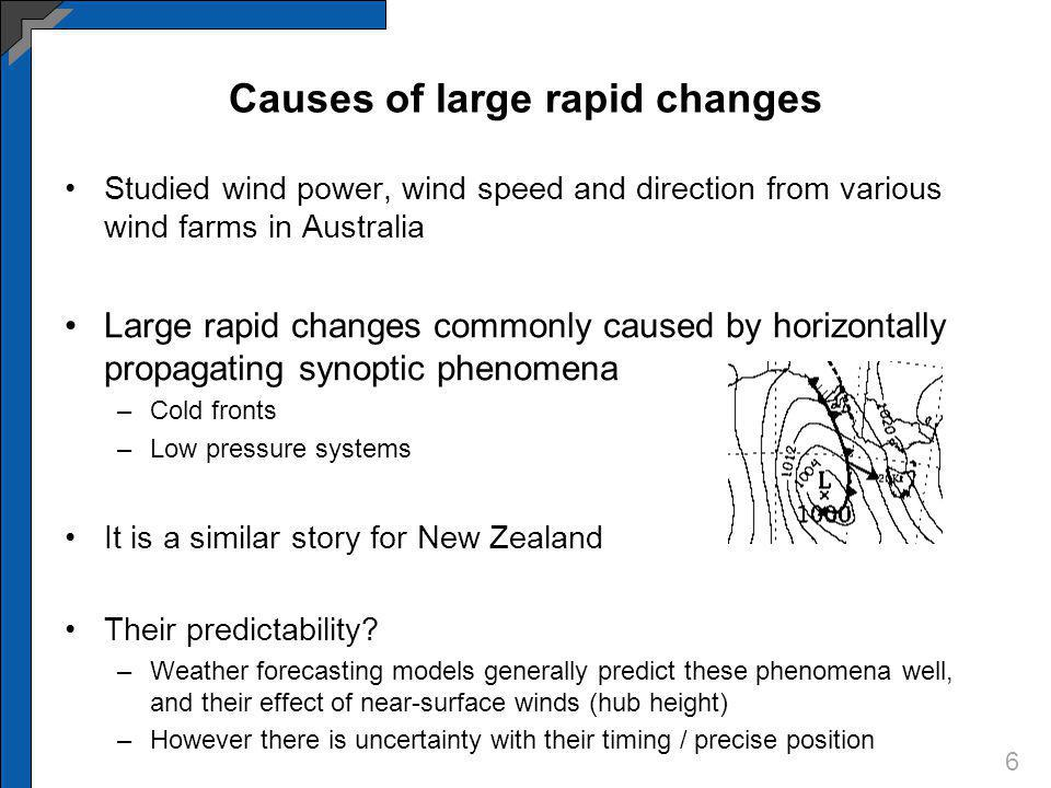 Causes of large rapid changes Studied wind power, wind speed and direction from various wind farms in Australia Large rapid changes commonly caused by horizontally propagating synoptic phenomena –Cold fronts –Low pressure systems It is a similar story for New Zealand Their predictability.