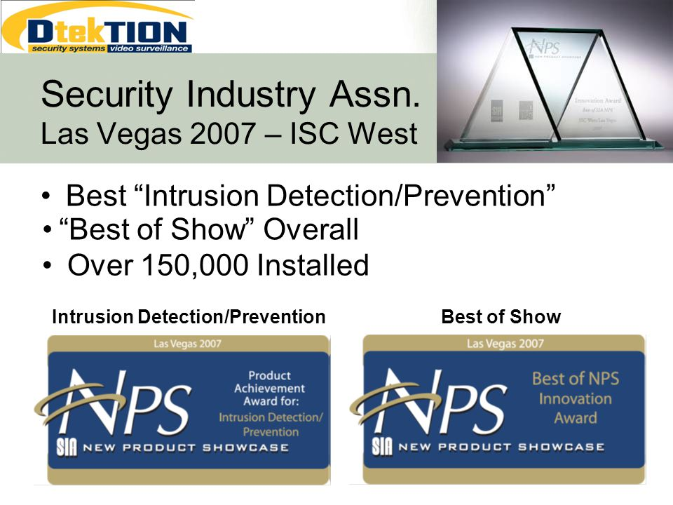Best Intrusion Detection/Prevention Intrusion Detection/Prevention Best of Show Security Industry Assn. Las Vegas 2007 – ISC West Best of Show Overall