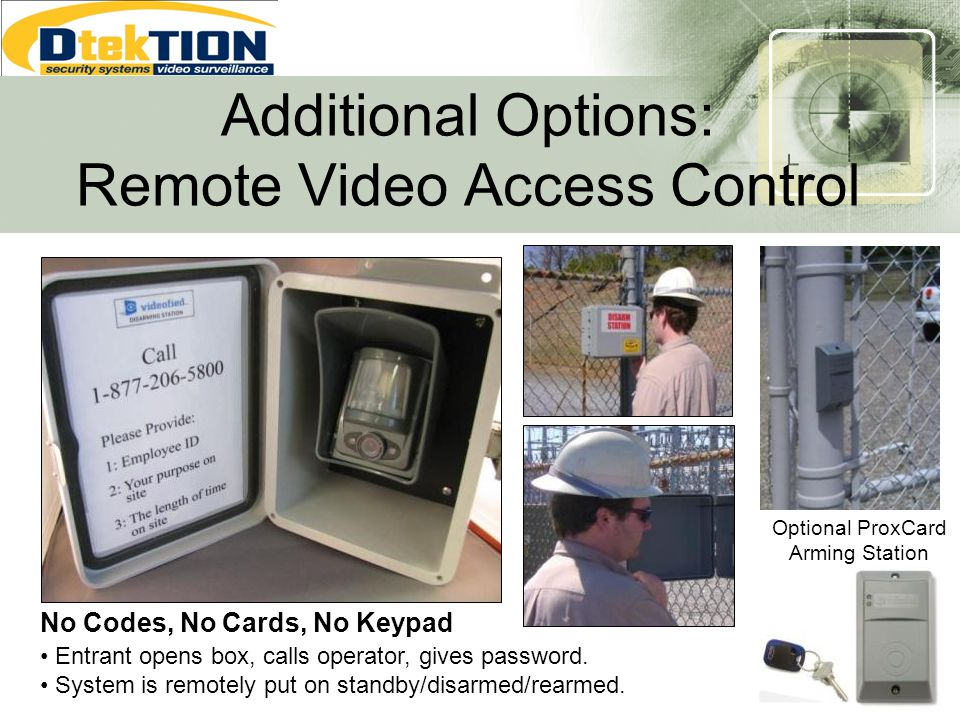 No Codes, No Cards, No Keypad Additional Options: Remote Video Access Control Entrant opens box, calls operator, gives password. System is remotely pu