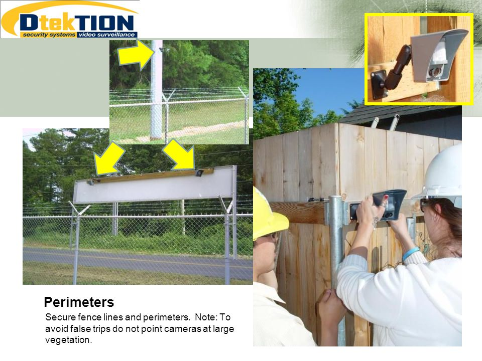 Perimeters Secure fence lines and perimeters. Note: To avoid false trips do not point cameras at large vegetation.