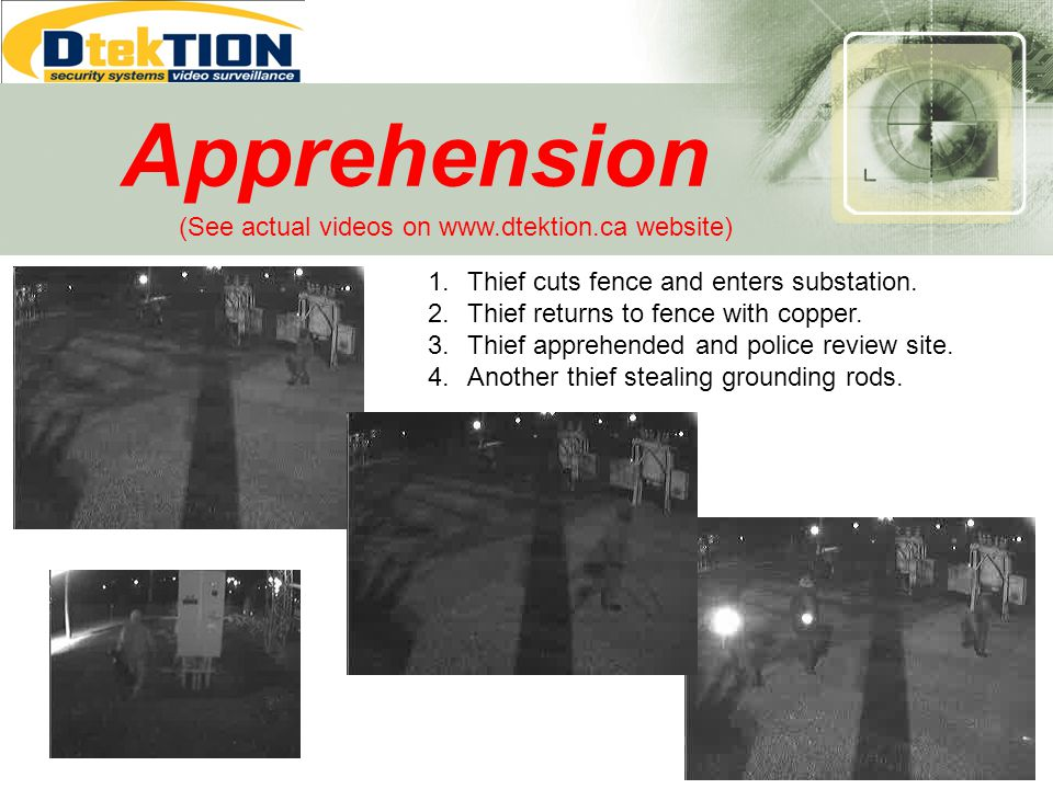 Apprehension 1.Thief cuts fence and enters substation. 2.Thief returns to fence with copper. 3.Thief apprehended and police review site. 4.Another thi