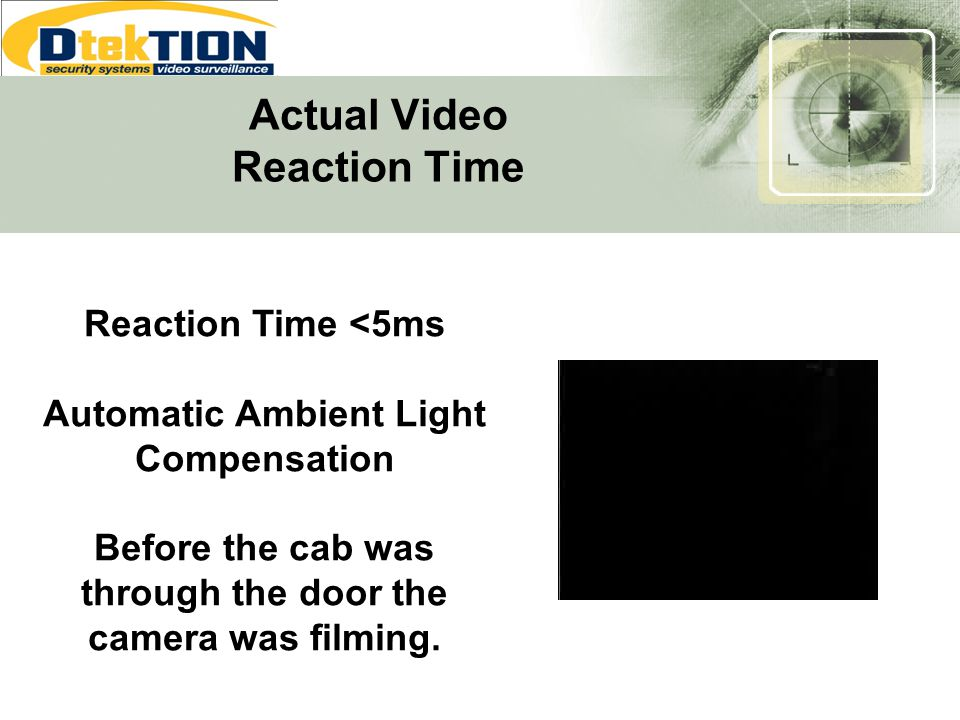 Actual Video Reaction Time Reaction Time <5ms Automatic Ambient Light Compensation Before the cab was through the door the camera was filming.