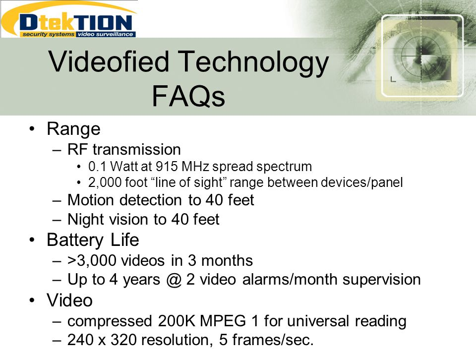 Videofied Technology FAQs Range –RF transmission 0.1 Watt at 915 MHz spread spectrum 2,000 foot line of sight range between devices/panel –Motion dete