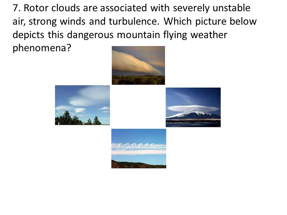 7. Rotor clouds are associated with severely unstable air, strong winds and turbulence.
