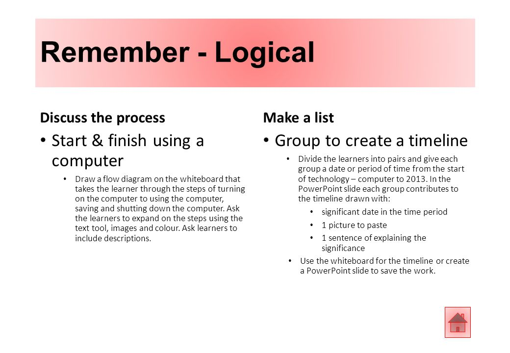 Remember - Logical Discuss the process Start & finish using a computer Draw a flow diagram on the whiteboard that takes the learner through the steps of turning on the computer to using the computer, saving and shutting down the computer.
