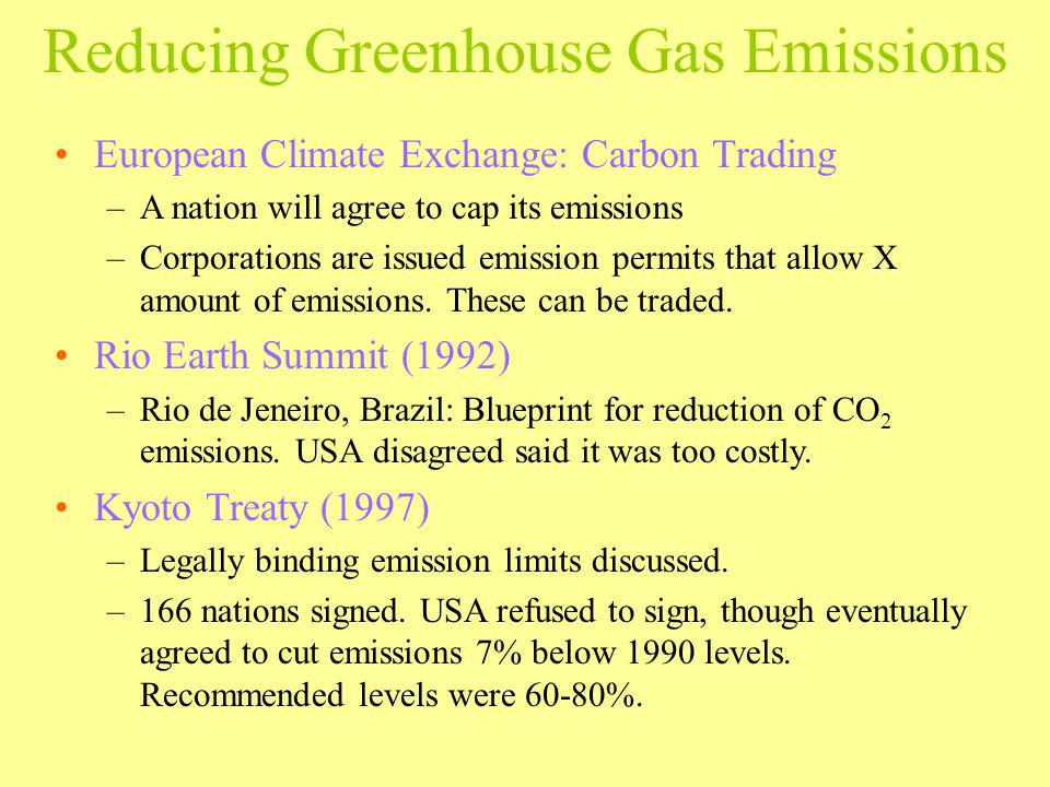 Reducing Greenhouse Gas Emissions European Climate Exchange: Carbon Trading –A nation will agree to cap its emissions –Corporations are issued emissio