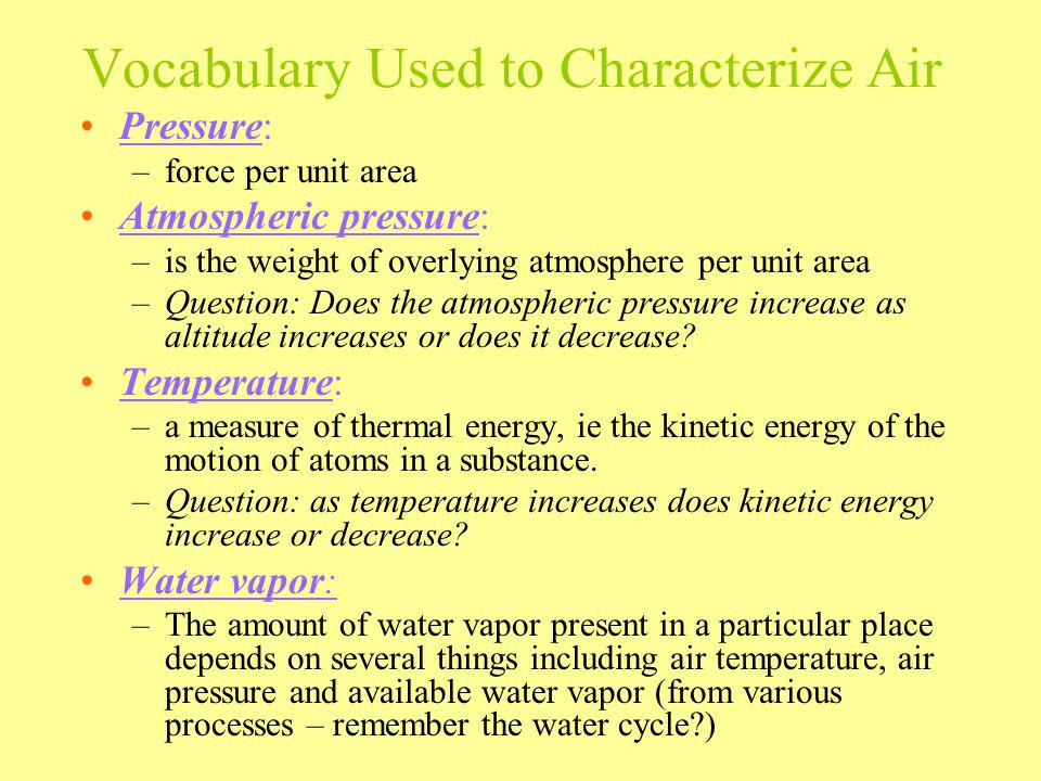 Vocabulary Used to Characterize Air Pressure: –force per unit area Atmospheric pressure: –is the weight of overlying atmosphere per unit area –Questio