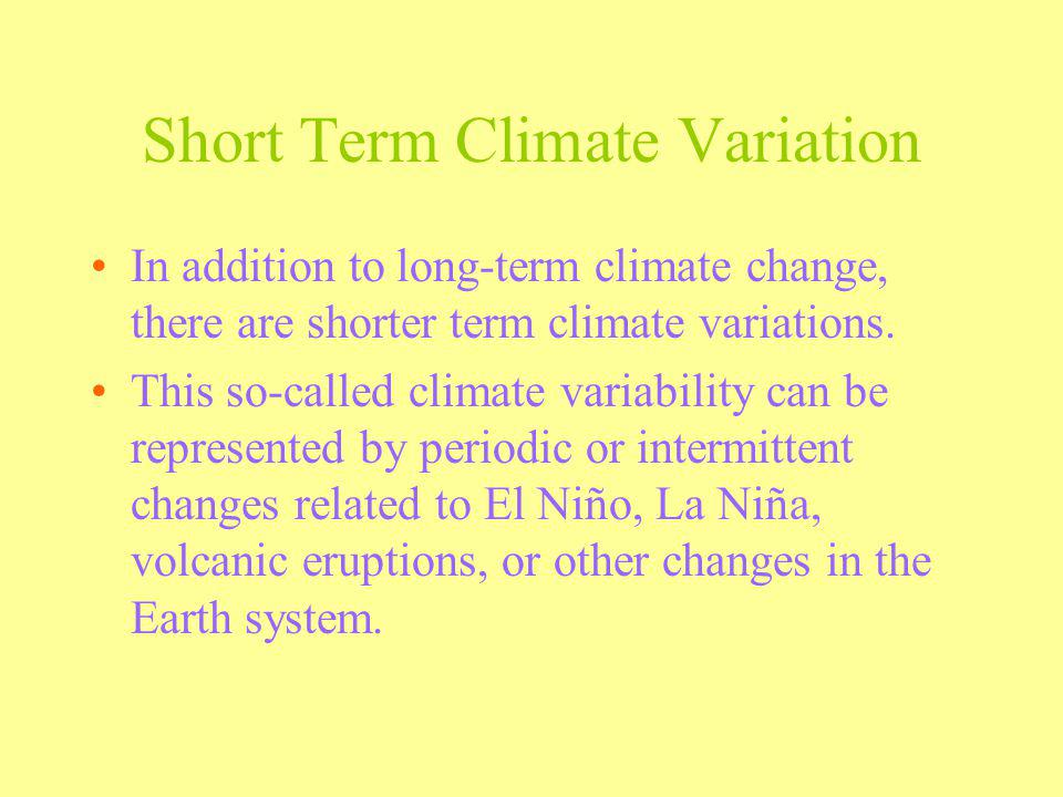 Short Term Climate Variation In addition to long-term climate change, there are shorter term climate variations. This so-called climate variability ca
