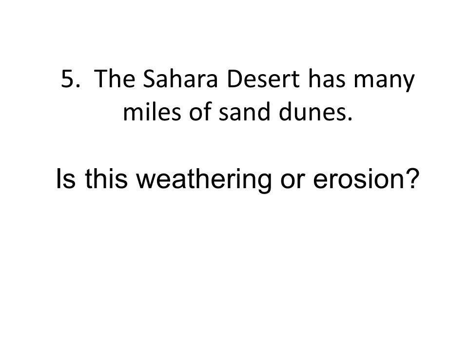 5. The Sahara Desert has many miles of sand dunes. Is this weathering or erosion?