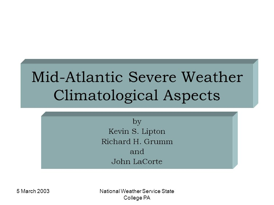 5 March 2003National Weather Service State College PA Mid-Atlantic Severe Weather Climatological Aspects by Kevin S. Lipton Richard H. Grumm and John