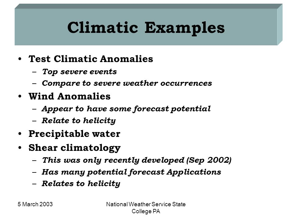 5 March 2003National Weather Service State College PA Climatic Examples Test Climatic Anomalies – Top severe events – Compare to severe weather occurrences Wind Anomalies – Appear to have some forecast potential – Relate to helicity Precipitable water Shear climatology – This was only recently developed (Sep 2002) – Has many potential forecast Applications – Relates to helicity