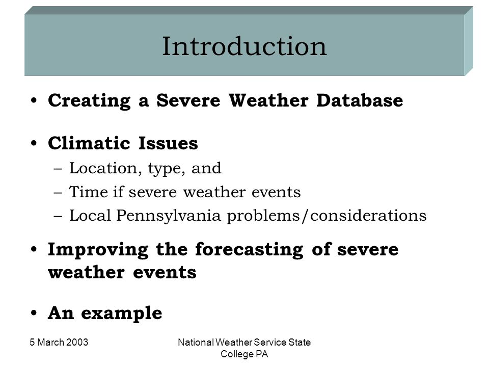 5 March 2003National Weather Service State College PA Introduction Creating a Severe Weather Database Climatic Issues –Location, type, and –Time if severe weather events –Local Pennsylvania problems/considerations Improving the forecasting of severe weather events An example