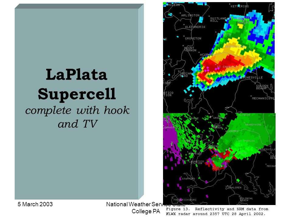 5 March 2003National Weather Service State College PA LaPlata Supercell complete with hook and TV Figure 13. Reflectivity and SRM data from KLWX radar