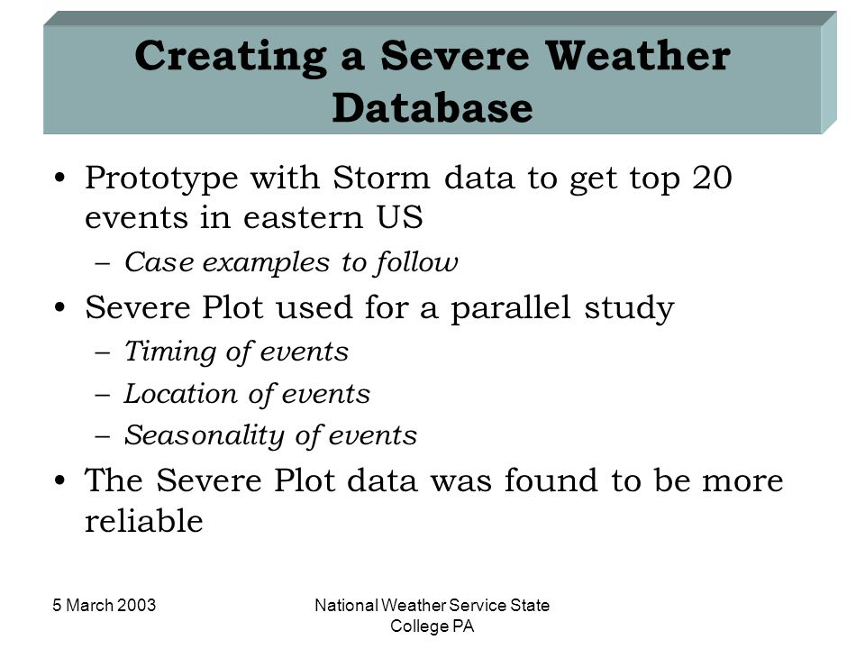 5 March 2003National Weather Service State College PA Creating a Severe Weather Database Prototype with Storm data to get top 20 events in eastern US – Case examples to follow Severe Plot used for a parallel study – Timing of events – Location of events – Seasonality of events The Severe Plot data was found to be more reliable