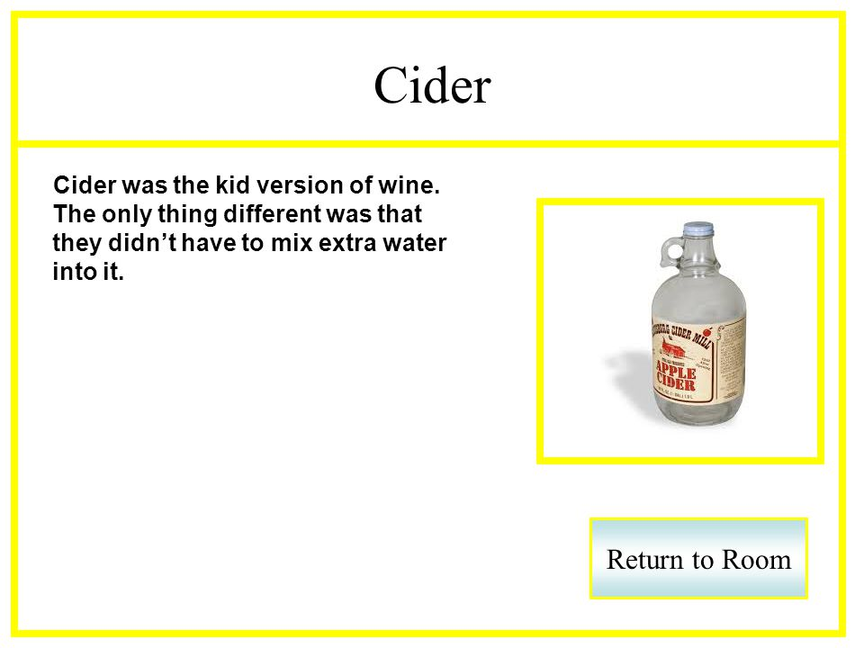 Cider Cider was the kid version of wine. The only thing different was that they didnt have to mix extra water into it. Return to Room