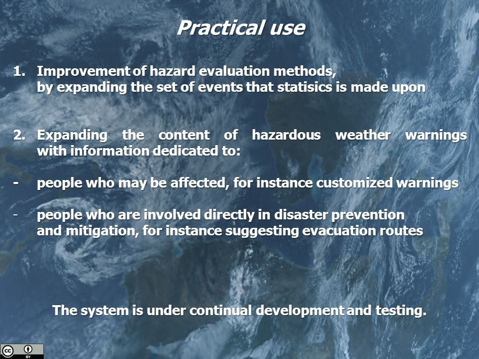 Practical use 1.Improvement of hazard evaluation methods, by expanding the set of events that statisics is made upon 2.Expanding the content of hazardous weather warnings with information dedicated to: -people who may be affected, for instance customized warnings -people who are involved directly in disaster prevention and mitigation, for instance suggesting evacuation routes The system is under continual development and testing.