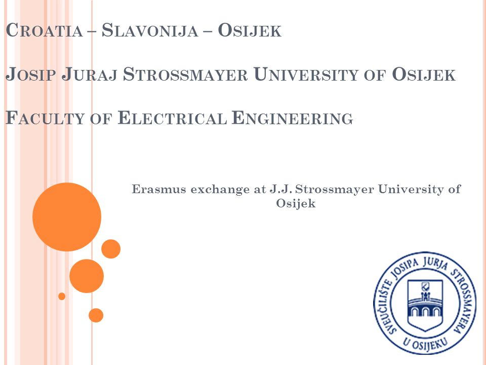C ROATIA – S LAVONIJA – O SIJEK J OSIP J URAJ S TROSSMAYER U NIVERSITY OF O SIJEK F ACULTY OF E LECTRICAL E NGINEERING Erasmus exchange at J.J.