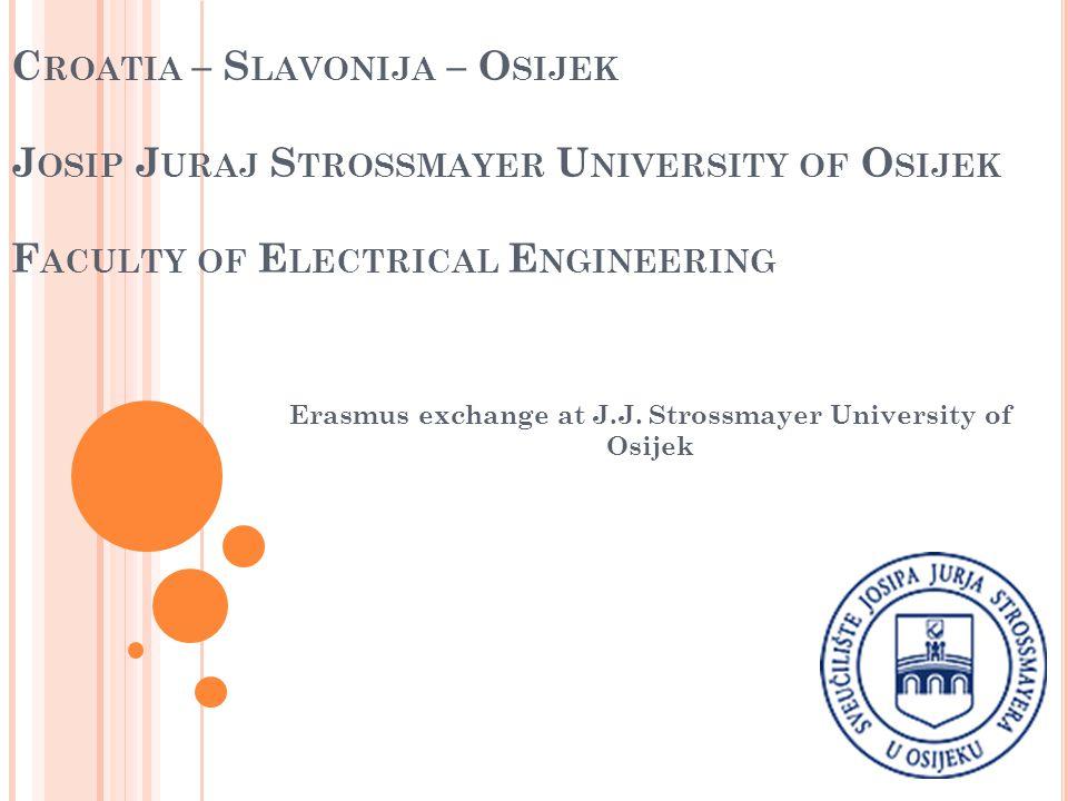 C ROATIA – S LAVONIJA – O SIJEK J OSIP J URAJ S TROSSMAYER U NIVERSITY OF O SIJEK F ACULTY OF E LECTRICAL E NGINEERING Erasmus exchange at J.J. Stross