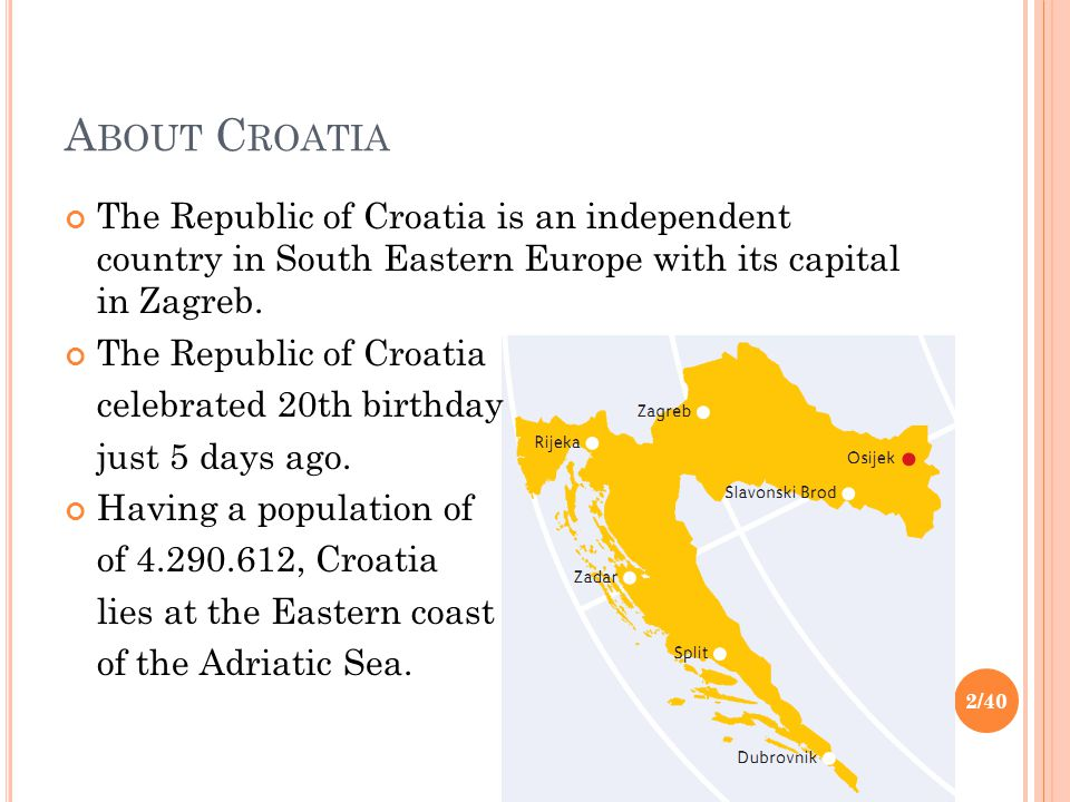 A BOUT C ROATIA The Republic of Croatia is an independent country in South Eastern Europe with its capital in Zagreb. The Republic of Croatia celebrat