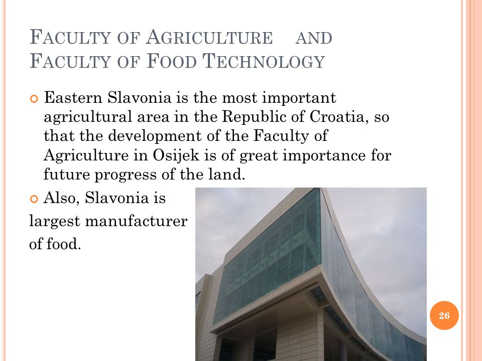 F ACULTY OF A GRICULTURE AND F ACULTY OF F OOD T ECHNOLOGY Eastern Slavonia is the most important agricultural area in the Republic of Croatia, so that the development of the Faculty of Agriculture in Osijek is of great importance for future progress of the land.
