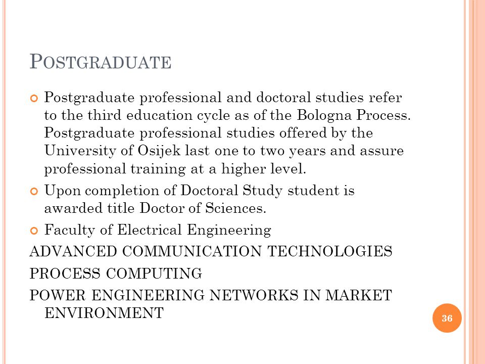 P OSTGRADUATE Postgraduate professional and doctoral studies refer to the third education cycle as of the Bologna Process. Postgraduate professional s