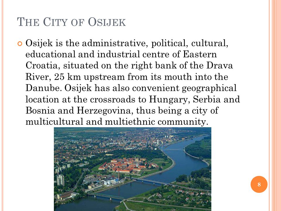 T HE C ITY OF O SIJEK Osijek is the administrative, political, cultural, educational and industrial centre of Eastern Croatia, situated on the right b