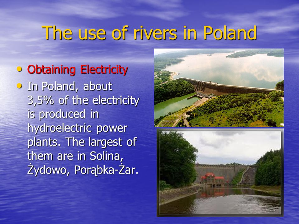 The use of rivers in Poland Obtaining Electricity Obtaining Electricity In Poland, about 3,5% of the electricity is produced in hydroelectric power plants.