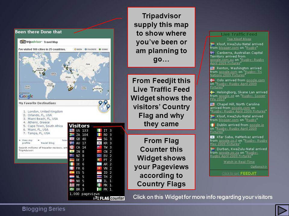 Tripadvisor supply this map to show where youve been or am planning to go… From Feedjit this Live Traffic Feed Widget shows the visitors Country Flag and why they came From Flag Counter this Widget shows your Pageviews according to Country Flags Click on this Widget for more info regarding your visitors