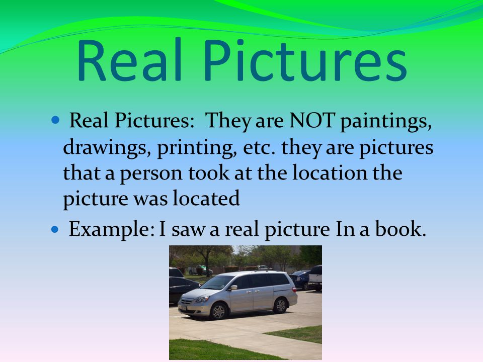 Real Pictures Real Pictures: They are NOT paintings, drawings, printing, etc.