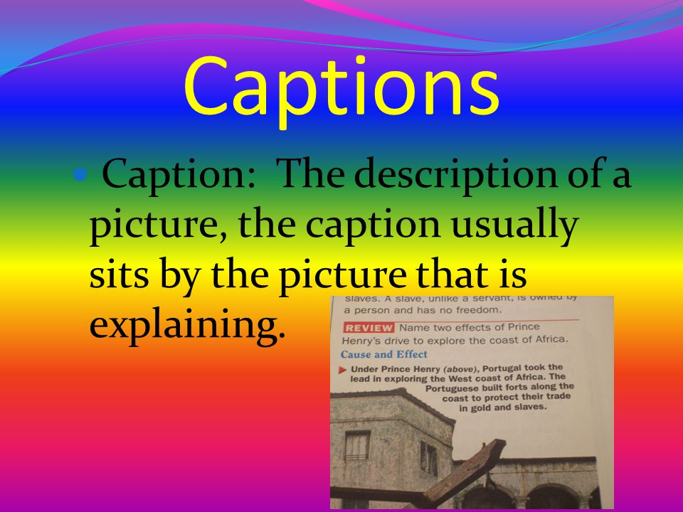 Captions Caption: The description of a picture, the caption usually sits by the picture that is explaining.