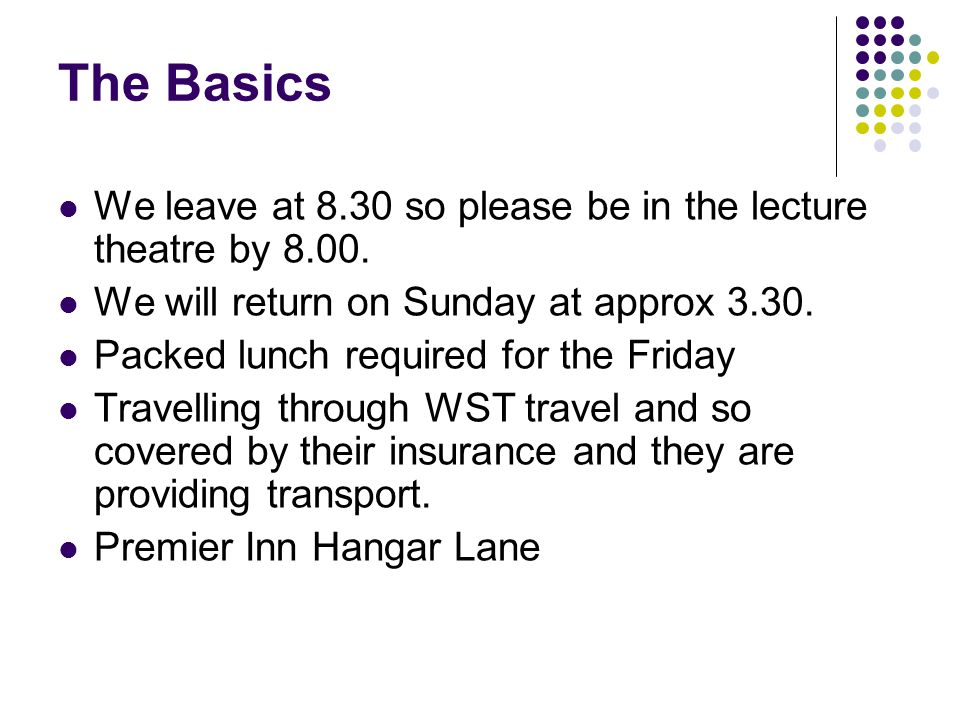 The Basics We leave at 8.30 so please be in the lecture theatre by 8.00.