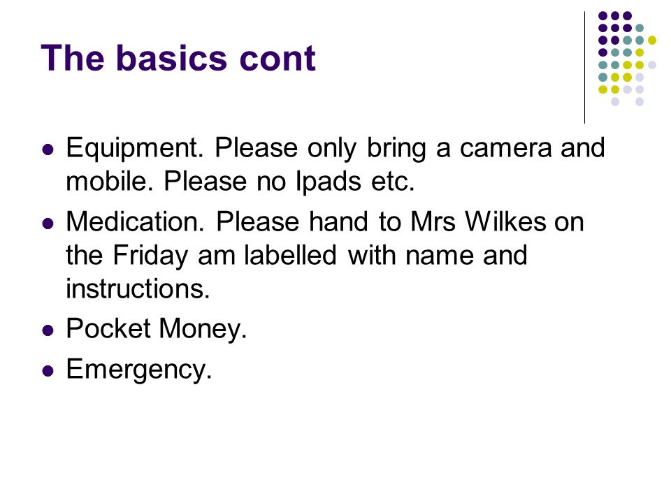 The basics cont Equipment. Please only bring a camera and mobile. Please no Ipads etc. Medication. Please hand to Mrs Wilkes on the Friday am labelled