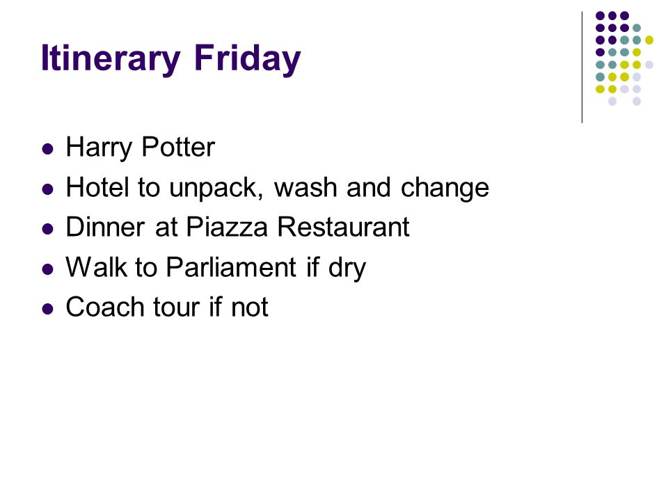 Itinerary Friday Harry Potter Hotel to unpack, wash and change Dinner at Piazza Restaurant Walk to Parliament if dry Coach tour if not