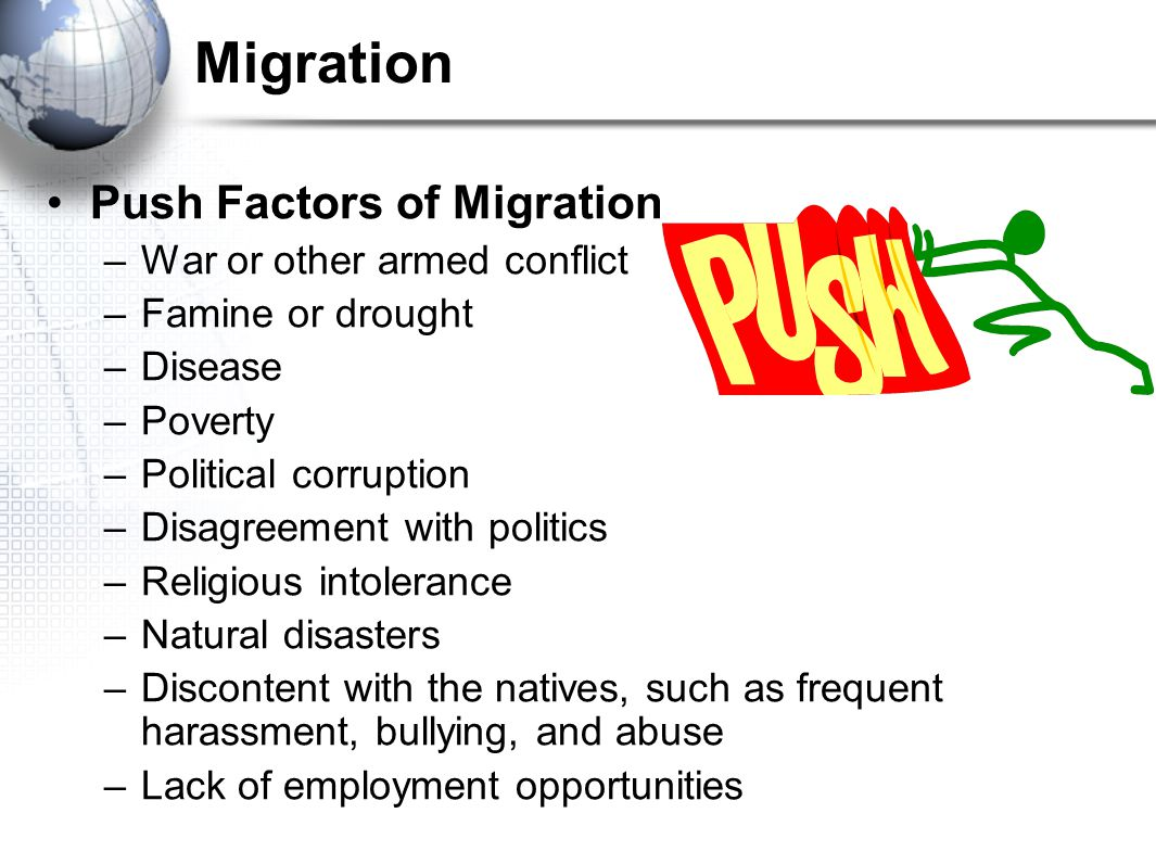 Migration Push Factors of Migration –War or other armed conflict –Famine or drought –Disease –Poverty –Political corruption –Disagreement with politics –Religious intolerance –Natural disasters –Discontent with the natives, such as frequent harassment, bullying, and abuse –Lack of employment opportunities