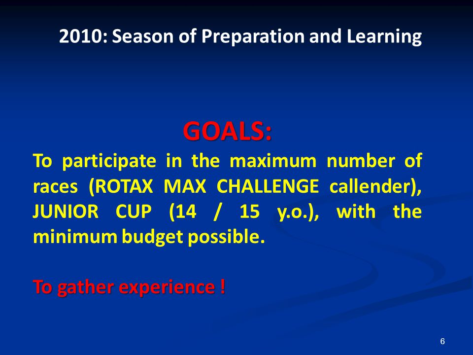 6 GOALS: To participate in the maximum number of races (ROTAX MAX CHALLENGE callender), JUNIOR CUP (14 / 15 y.o.), with the minimum budget possible.