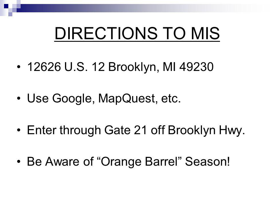 DIRECTIONS TO MIS 12626 U.S. 12 Brooklyn, MI 49230 Use Google, MapQuest, etc. Enter through Gate 21 off Brooklyn Hwy. Be Aware of Orange Barrel Season