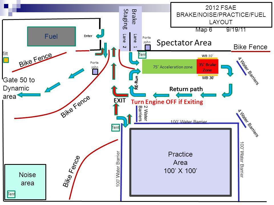 Brake Staging Lane 2Lane 1 Tent WB 30 35 Brake Zone 75 Acceleration zone Return path RE-Run EXIT Turn Engine OFF if Exiting Lane 2Lane 1 WB 30 35 Brake Zone Return path RE-Run Enter Fuel Enter Spectator Area Fuel Tilt Practice Area 100 X 100 100 Water Barrier 4 Water Barriers Tent Porta John Porta John Tent 4 Water Barriers 2 Water Barriers Noise area Gate 50 to Dynamic area 2012 FSAE BRAKE/NOISE/PRACTICE/FUEL LAYOUT Map 6 9/19/11 Bike Fence